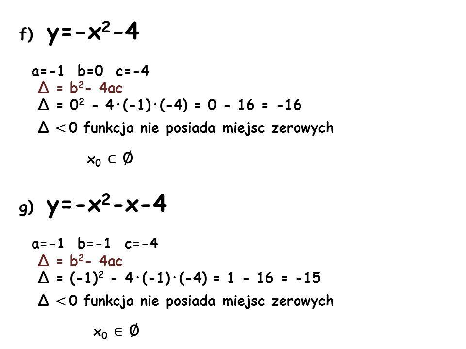 f) y=-x 2 -4 a=-1 b=0 c=-4 Δ = b 2 - 4ac Δ = 0 2 - 4·(-1)·(-4) = 0 - 16 = -16 Δ < 0 funkcja nie posiada miejsc zerowych x 0 g) y=-x 2 -x-4 a=-1 b=-1 c