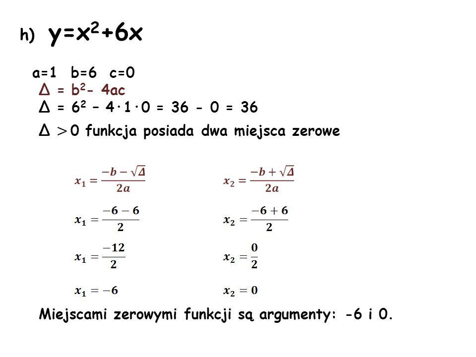 h) y=x 2 +6x a=1 b=6 c=0 Δ = b 2 - 4ac Δ = 6 2 – 4·1·0 = 36 - 0 = 36 Δ > 0 funkcja posiada dwa miejsca zerowe Miejscami zerowymi funkcji są argumenty: