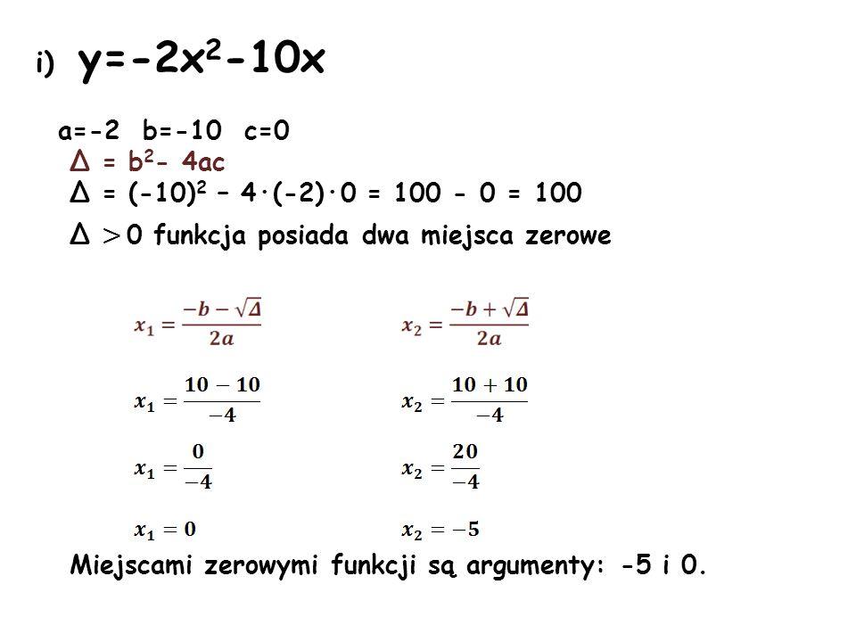 i) y=-2x 2 -10x a=-2 b=-10 c=0 Δ = b 2 - 4ac Δ = (-10) 2 – 4·(-2)·0 = 100 - 0 = 100 Δ > 0 funkcja posiada dwa miejsca zerowe Miejscami zerowymi funkcj