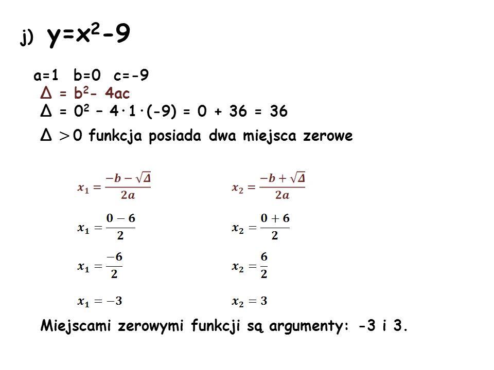 j) y=x 2 -9 a=1 b=0 c=-9 Δ = b 2 - 4ac Δ = 0 2 – 4·1·(-9) = 0 + 36 = 36 Δ > 0 funkcja posiada dwa miejsca zerowe Miejscami zerowymi funkcji są argumen