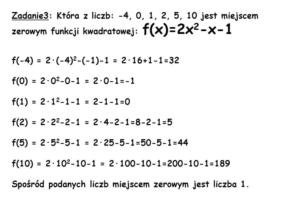 Zadanie3: Która z liczb: -4, 0, 1, 2, 5, 10 jest miejscem zerowym funkcji kwadratowej: f(x)=2x 2 -x-1 f(-4) = 2·(-4) 2 -(-1)-1 = 2·16+1-1=32 f(0) = 2·
