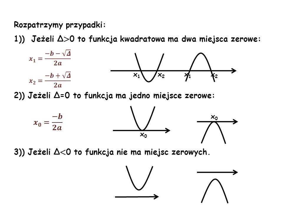 Rozpatrzymy przypadki: 1)) Jeżeli Δ > 0 to funkcja kwadratowa ma dwa miejsca zerowe: 2)) Jeżeli Δ=0 to funkcja ma jedno miejsce zerowe: 3)) Jeżeli Δ <