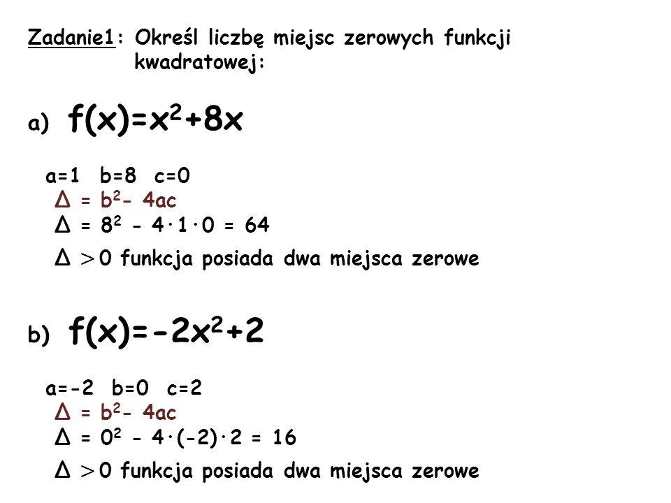 Zadanie1: Określ liczbę miejsc zerowych funkcji kwadratowej: a) f(x)=x 2 +8x a=1 b=8 c=0 Δ = b 2 - 4ac Δ = 8 2 - 4·1·0 = 64 Δ > 0 funkcja posiada dwa