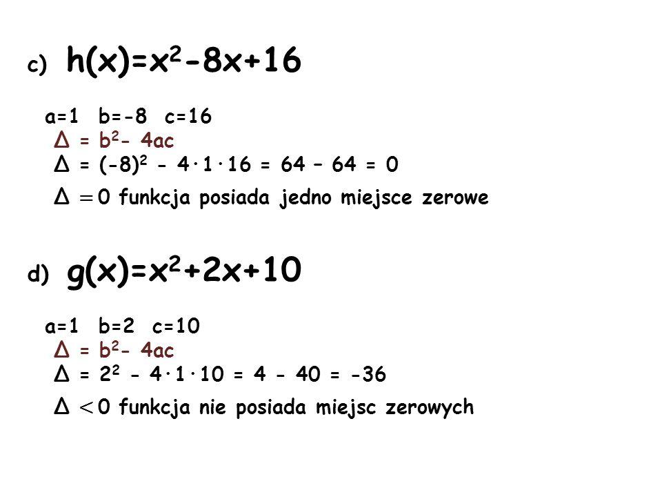 c) h(x)=x 2 -8x+16 a=1 b=-8 c=16 Δ = b 2 - 4ac Δ = (-8) 2 - 4·1·16 = 64 – 64 = 0 Δ = 0 funkcja posiada jedno miejsce zerowe d) g(x)=x 2 +2x+10 a=1 b=2