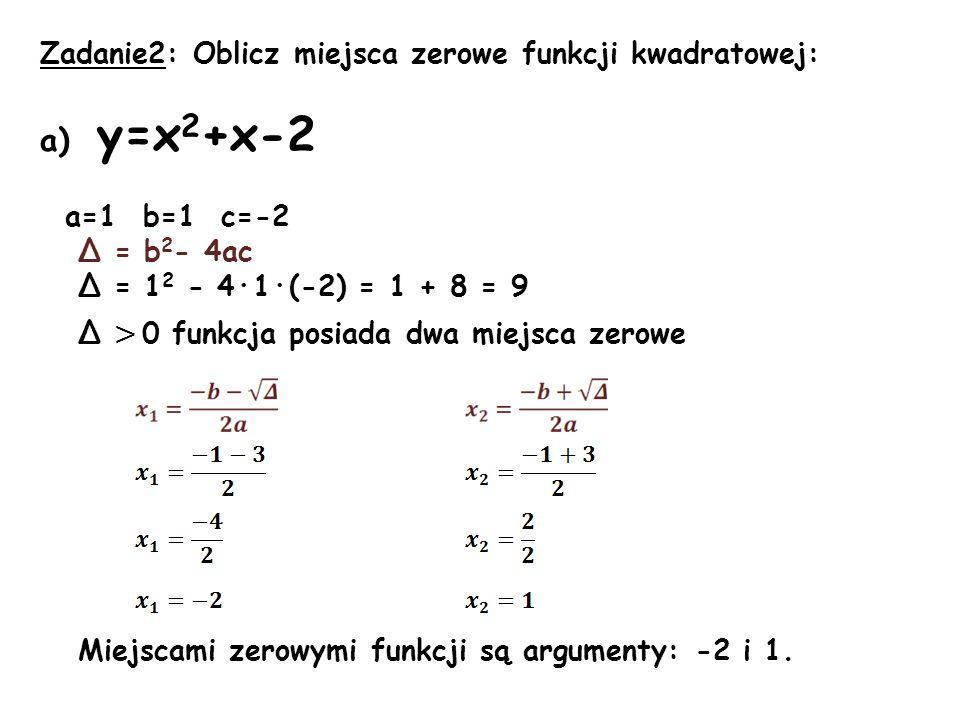 Zadanie2: Oblicz miejsca zerowe funkcji kwadratowej: a) y=x 2 +x-2 a=1 b=1 c=-2 Δ = b 2 - 4ac Δ = 1 2 - 4·1·(-2) = 1 + 8 = 9 Δ > 0 funkcja posiada dwa