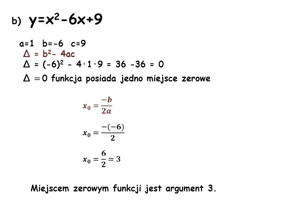 b) y=x 2 -6x+9 a=1 b=-6 c=9 Δ = b 2 - 4ac Δ = (-6) 2 - 4·1·9 = 36 -36 = 0 Δ = 0 funkcja posiada jedno miejsce zerowe Miejscem zerowym funkcji jest arg
