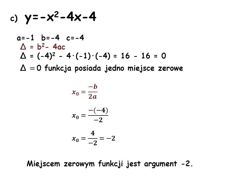 c) y=-x 2 -4x-4 a=-1 b=-4 c=-4 Δ = b 2 - 4ac Δ = (-4) 2 - 4·(-1)·(-4) = 16 - 16 = 0 Δ = 0 funkcja posiada jedno miejsce zerowe Miejscem zerowym funkcj
