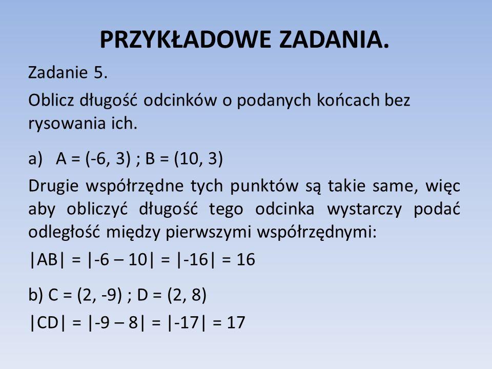 PRZYKŁADOWE ZADANIA. Zadanie 5. Oblicz długość odcinków o podanych końcach bez rysowania ich. a)A = (-6, 3) ; B = (10, 3) Drugie współrzędne tych punk