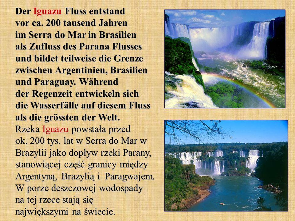 Der Iguazu Fluss entstand vor ca. 200 tausend Jahren im Serra do Mar in Brasilien als Zufluss des Parana Flusses und bildet teilweise die Grenze zwisc