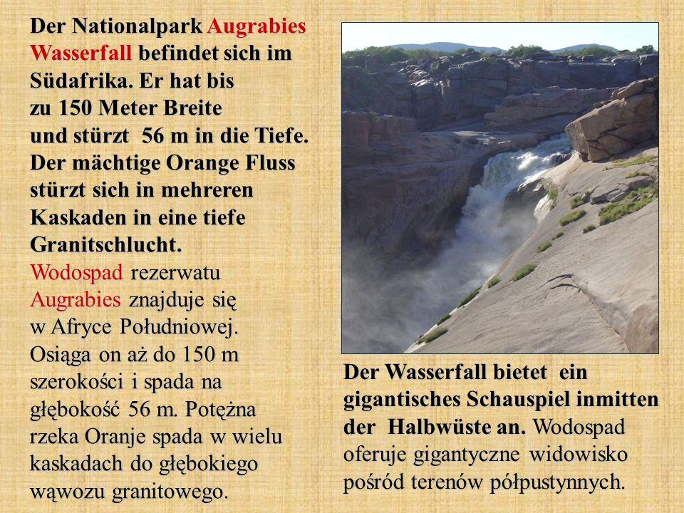 Der Nationalpark Augrabies Wasserfall befindet sich im Südafrika. Er hat bis zu 150 Meter Breite und stürzt 56 m in die Tiefe. Der mächtige Orange Flu