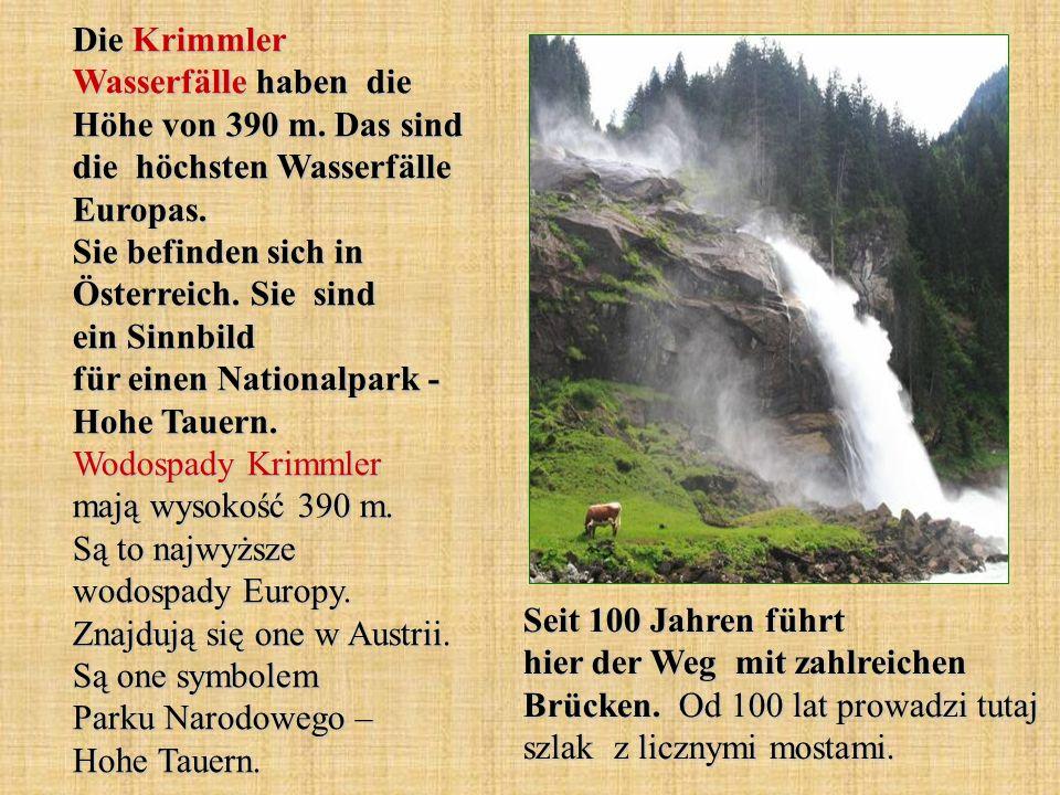 Die Krimmler Wasserfälle haben die Höhe von 390 m. Das sind die höchsten Wasserfälle Europas. Sie befinden sich in Österreich. Sie sind ein Sinnbild f