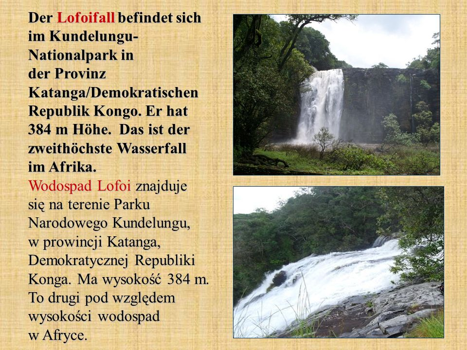 Der Lofoifall befindet sich im Kundelungu- Nationalpark in der Provinz Katanga/Demokratischen Republik Kongo. Er hat 384 m Höhe. Das ist der zweithöch
