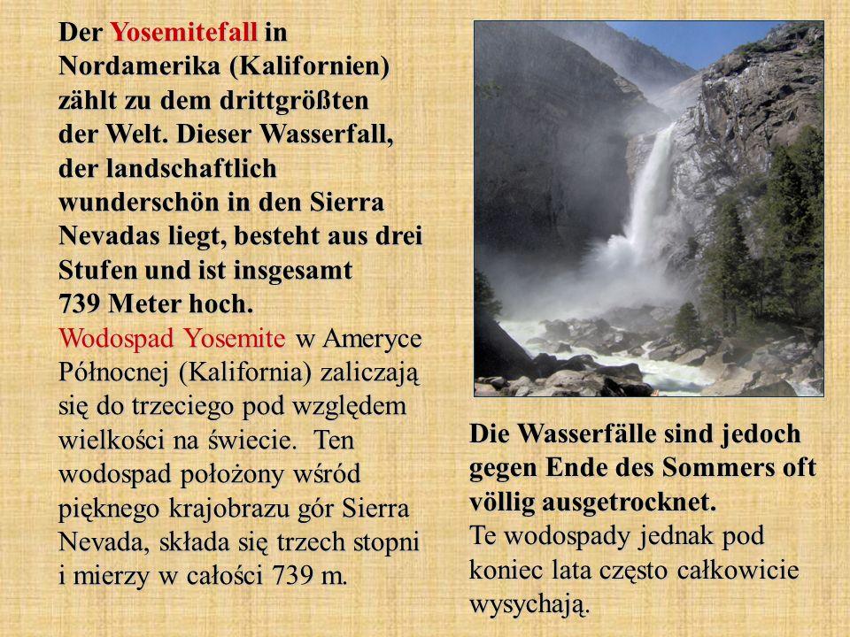 Der Yosemitefall in Nordamerika (Kalifornien) zählt zu dem drittgrößten der Welt. Dieser Wasserfall, der landschaftlich wunderschön in den Sierra Neva