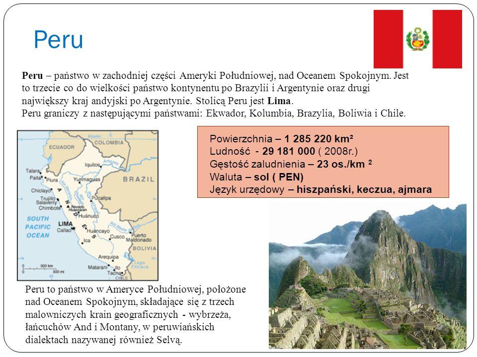 Peru Powierzchnia – 1 285 220 km² Ludność - 29 181 000 ( 2008r.) Gęstość zaludnienia – 23 os./km 2 Waluta – sol ( PEN) Język urzędowy – hiszpański, ke