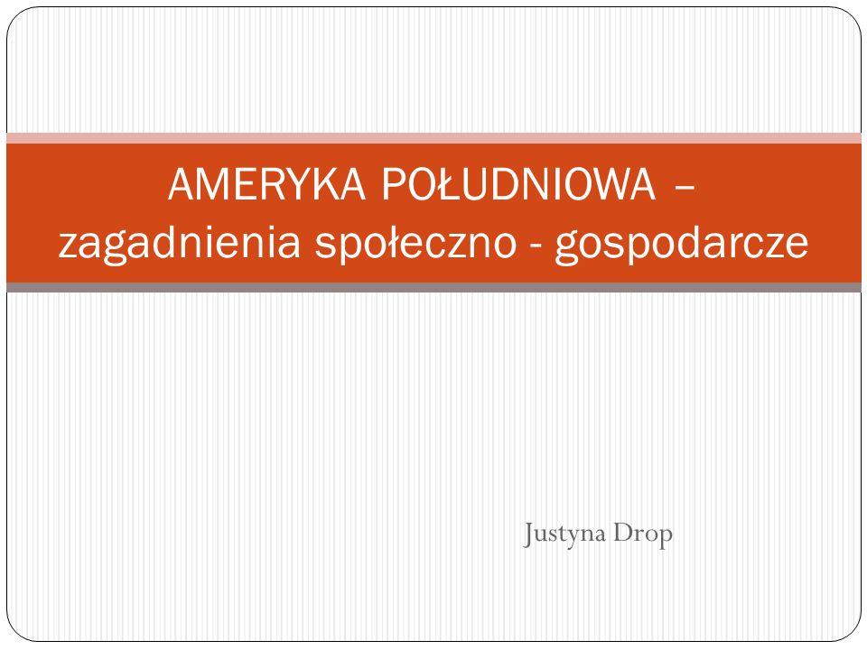 Justyna Drop AMERYKA POŁUDNIOWA – zagadnienia społeczno - gospodarcze