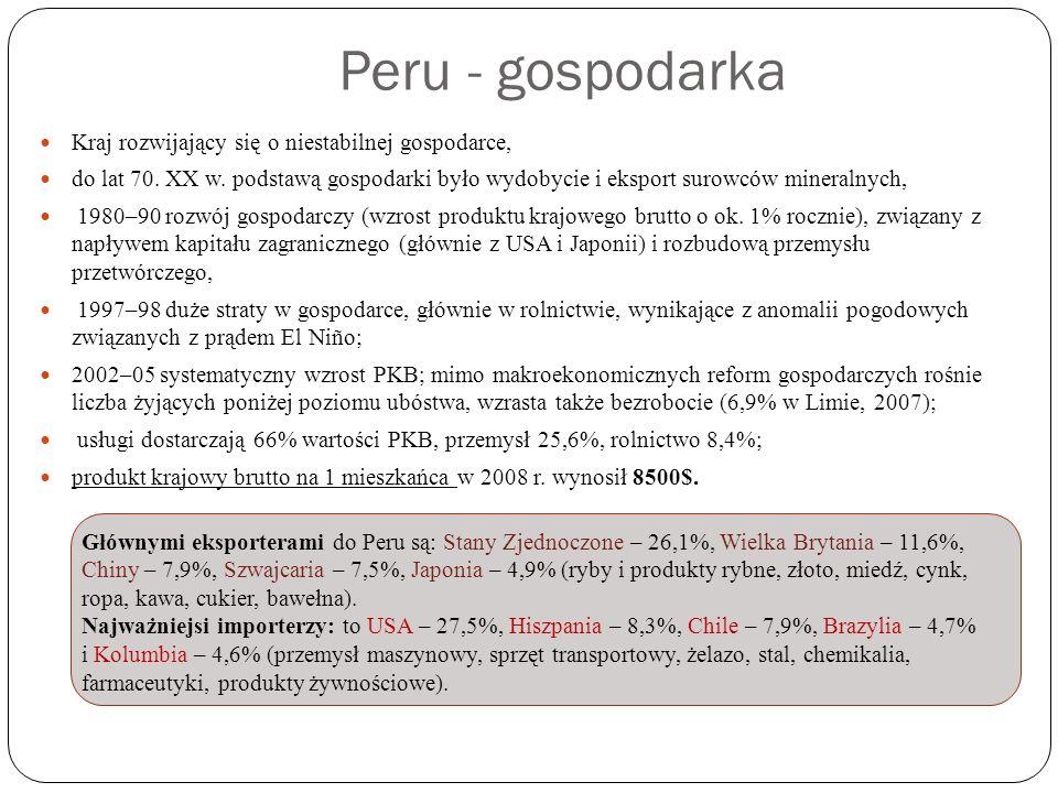 Peru - gospodarka Kraj rozwijający się o niestabilnej gospodarce, do lat 70. XX w. podstawą gospodarki było wydobycie i eksport surowców mineralnych,