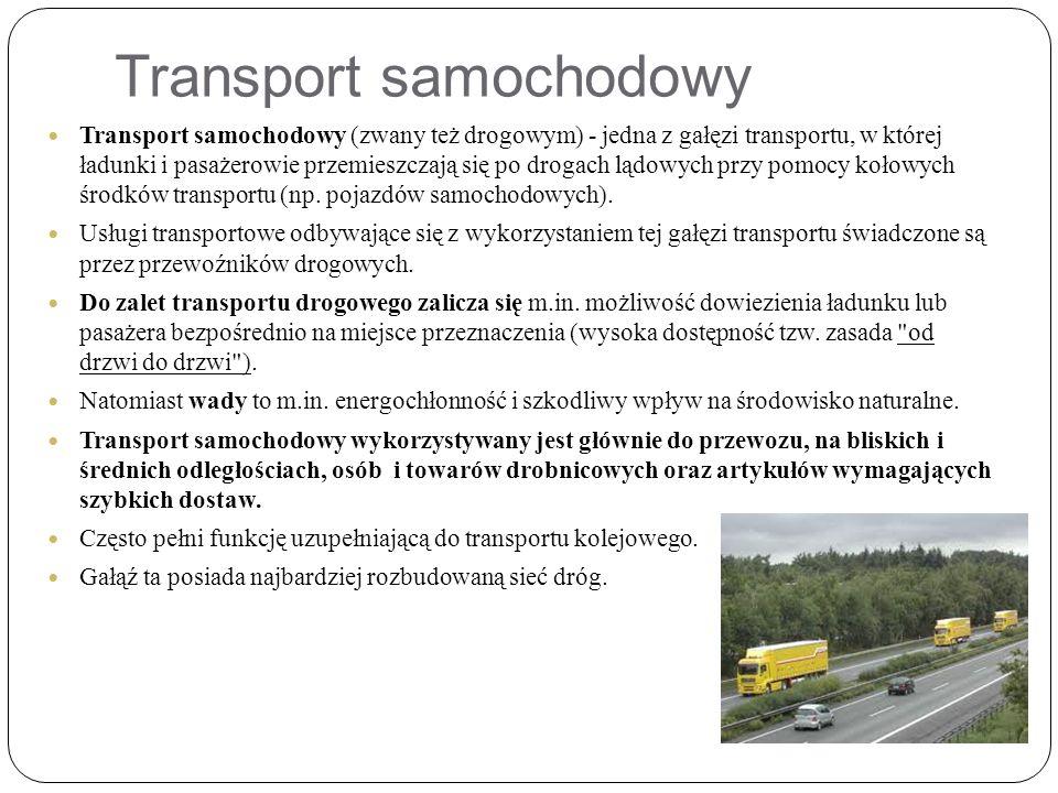 Transport samochodowy Transport samochodowy (zwany też drogowym) - jedna z gałęzi transportu, w której ładunki i pasażerowie przemieszczają się po drogach lądowych przy pomocy kołowych środków transportu (np.