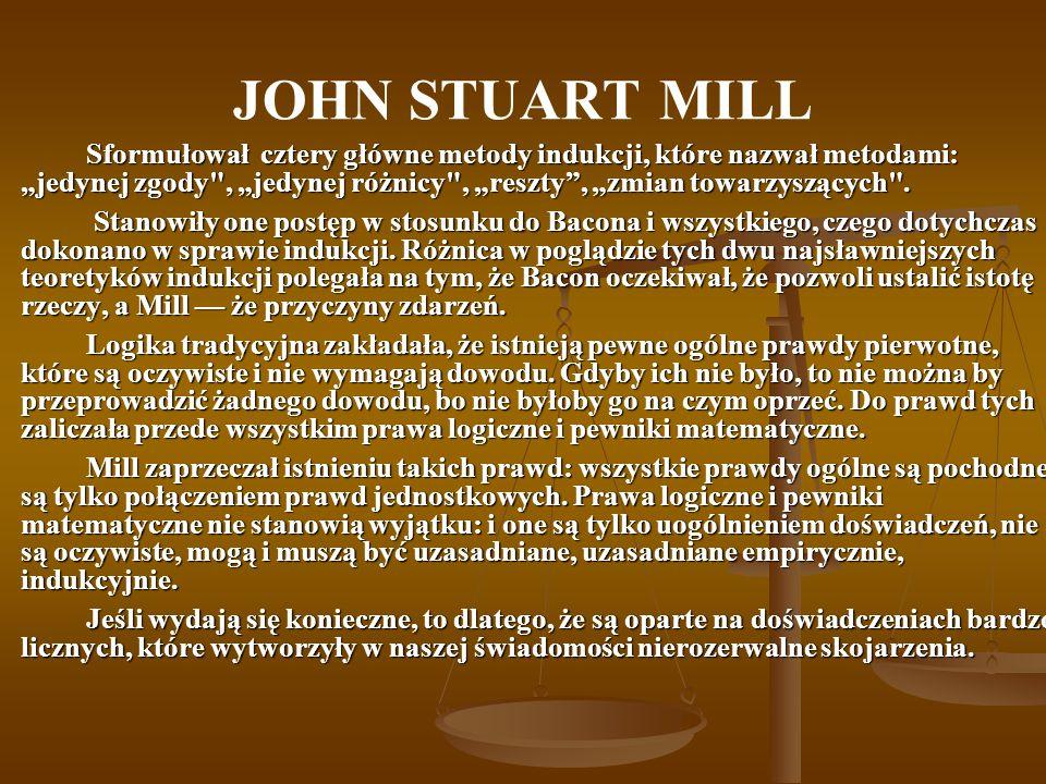 JOHN STUART MILL Sformułował cztery główne metody indukcji, które nazwał metodami: jedynej zgody