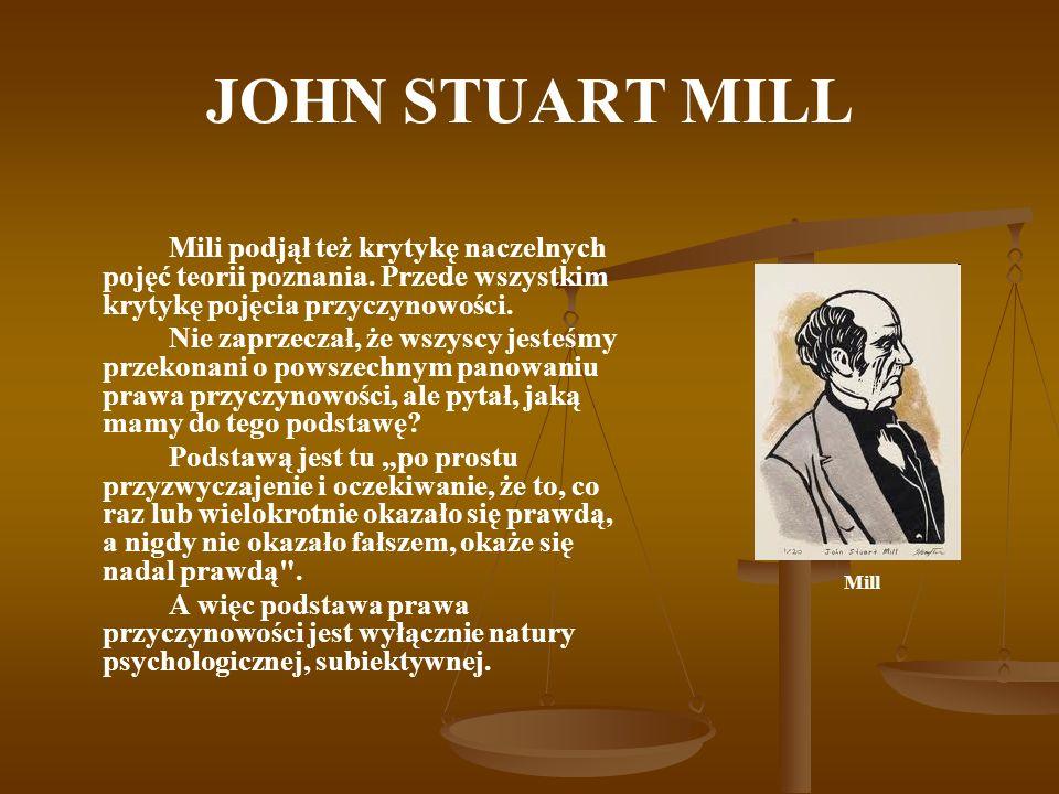 JOHN STUART MILL Mili podjął też krytykę naczelnych pojęć teorii poznania. Przede wszystkim krytykę pojęcia przyczynowości. Nie zaprzeczał, że wszyscy