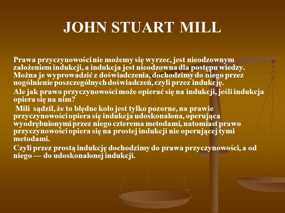 JOHN STUART MILL Prawa przyczynowości nie możemy się wyrzec, jest nieodzownym założeniem indukcji, a indukcja jest nieodzowna dla postępu wiedzy. Możn