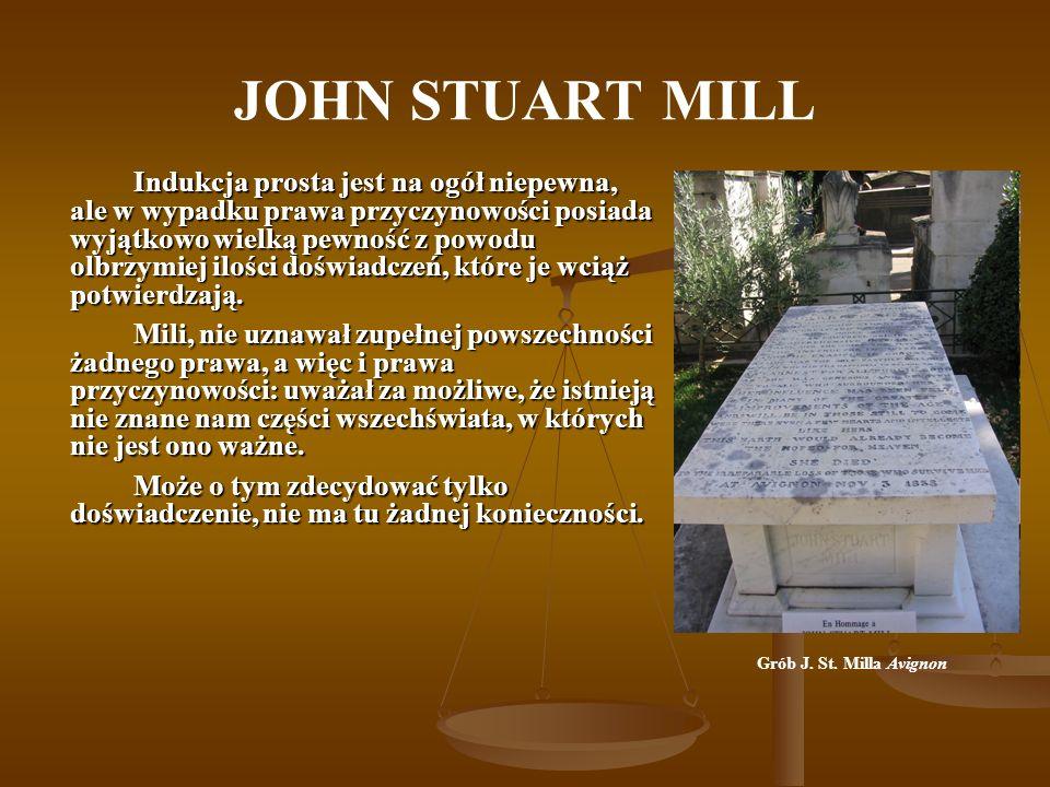 JOHN STUART MILL Indukcja prosta jest na ogół niepewna, ale w wypadku prawa przyczynowości posiada wyjątkowo wielką pewność z powodu olbrzymiej ilości