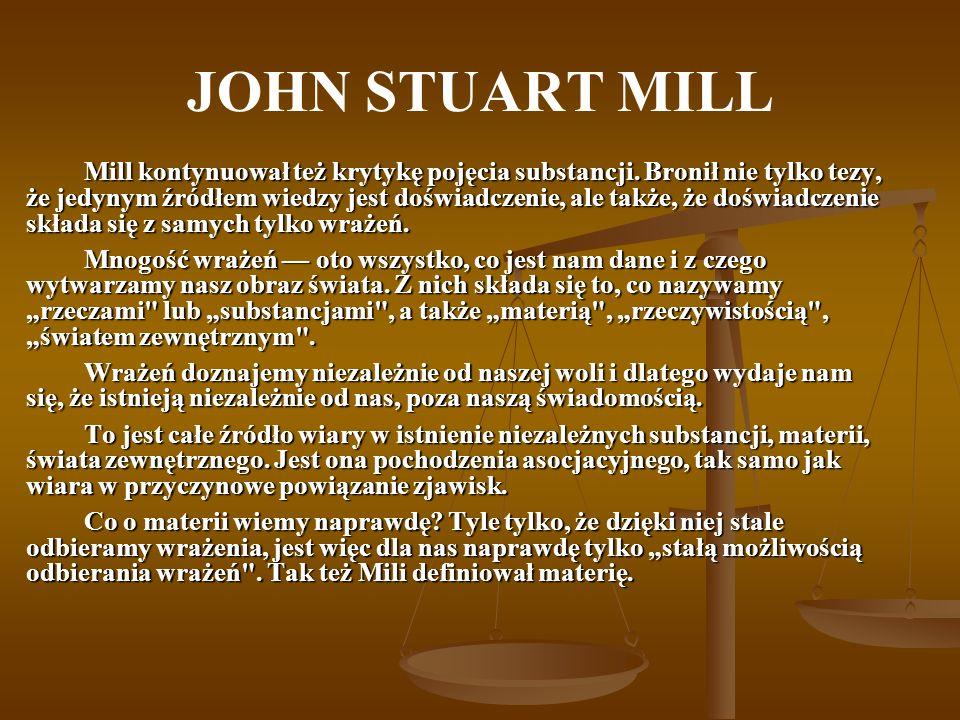 JOHN STUART MILL Mill kontynuował też krytykę pojęcia substancji. Bronił nie tylko tezy, że jedynym źródłem wiedzy jest doświadczenie, ale także, że d