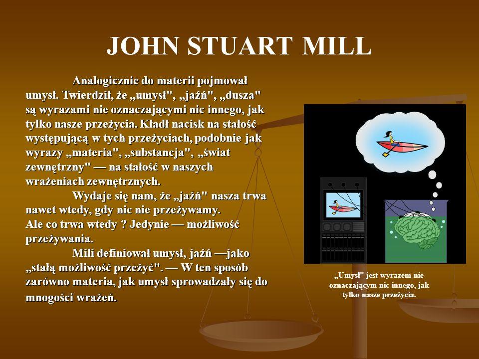 JOHN STUART MILL Analogicznie do materii pojmował umysł. Twierdził, że umysł