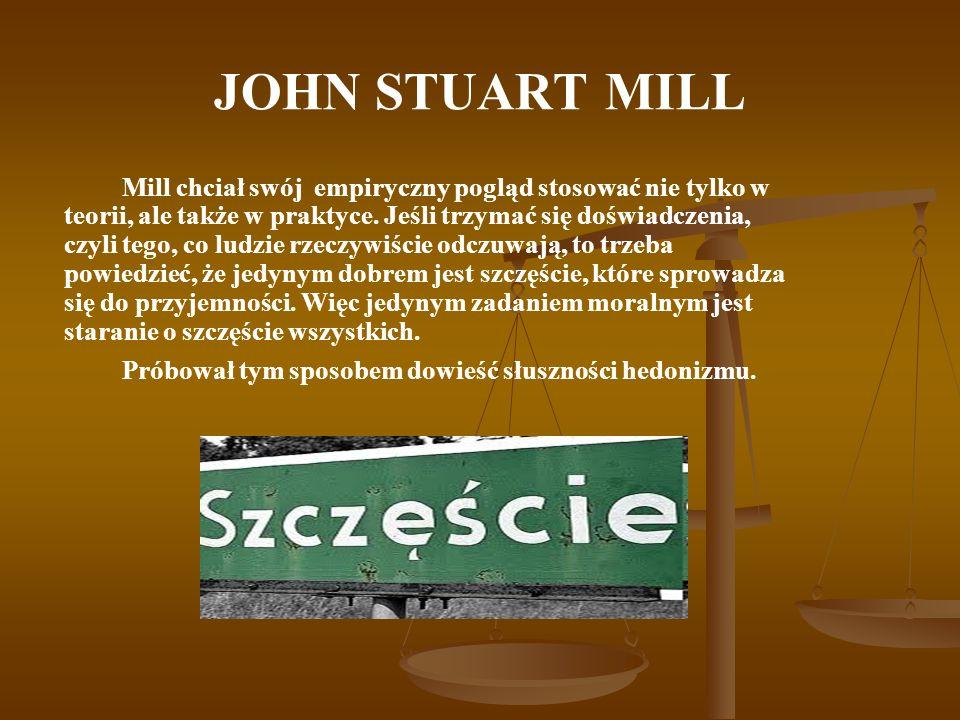JOHN STUART MILL Mill chciał swój empiryczny pogląd stosować nie tylko w teorii, ale także w praktyce. Jeśli trzymać się doświadczenia, czyli tego, co