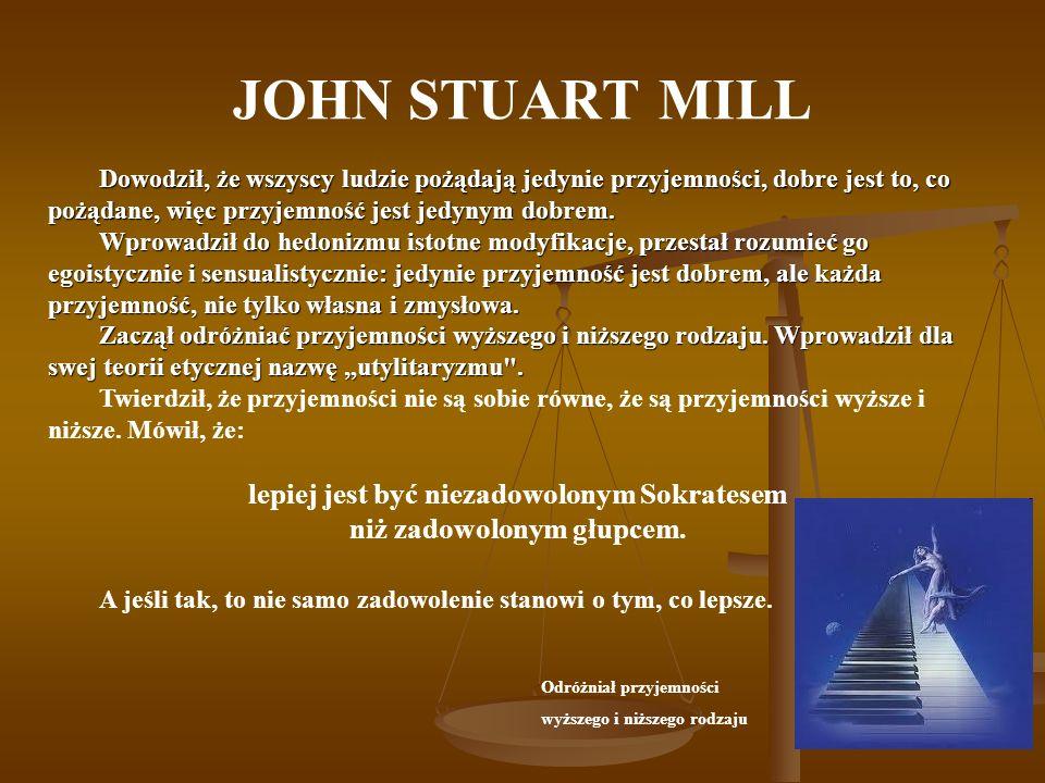 JOHN STUART MILL Dowodził, że wszyscy ludzie pożądają jedynie przyjemności, dobre jest to, co pożądane, więc przyjemność jest jedynym dobrem. Wprowadz
