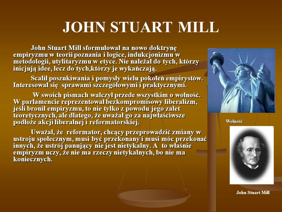 JOHN STUART MILL John Stuart Mill sformułował na nowo doktrynę empiryzmu w teorii poznania i logice, indukcjonizmu w metodologii, utylitaryzmu w etyce