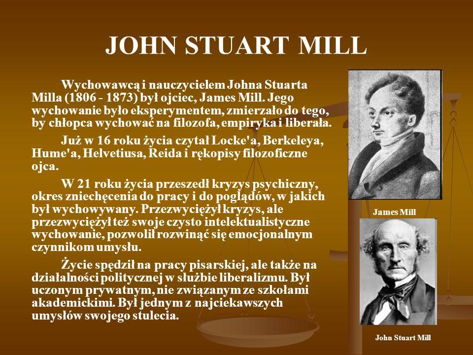 JOHN STUART MILL Wychowawcą i nauczycielem Johna Stuarta Milla (1806 - 1873) był ojciec, James Mill. Jego wychowanie było eksperymentem, zmierzało do