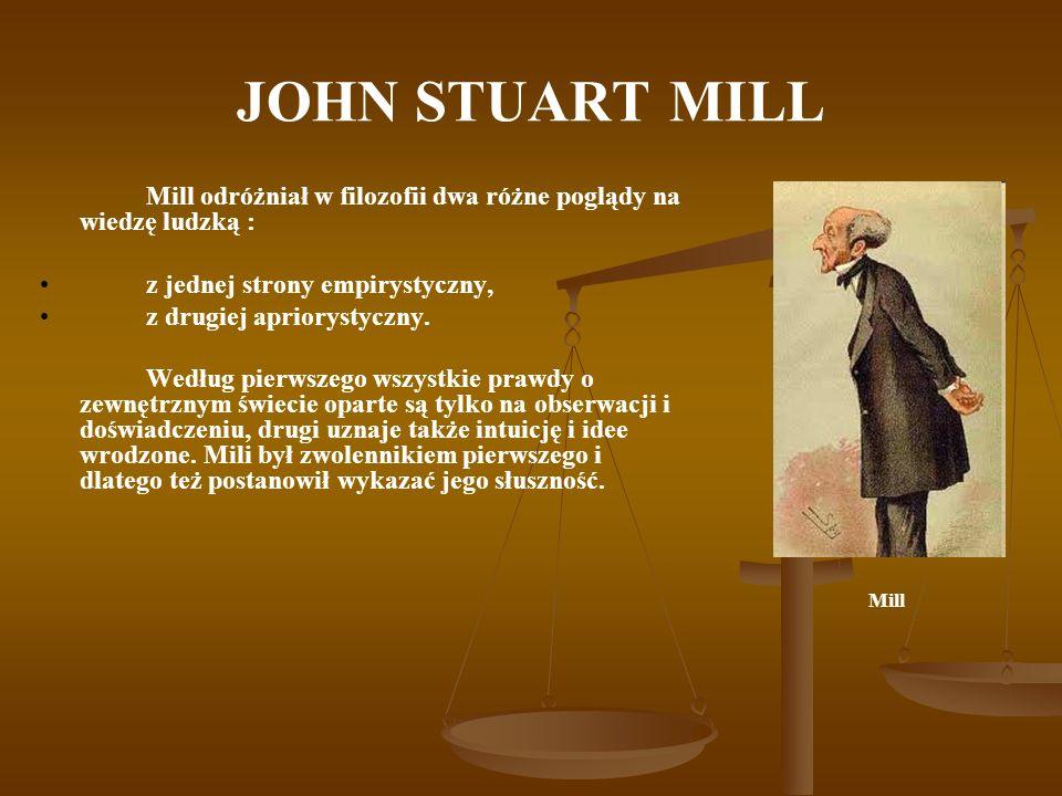 JOHN STUART MILL Mill odróżniał w filozofii dwa różne poglądy na wiedzę ludzką : z jednej strony empirystyczny, z drugiej apriorystyczny. Według pierw