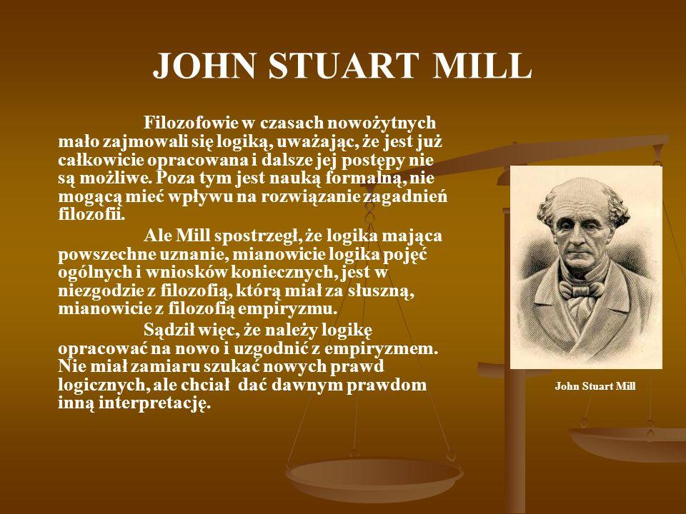 JOHN STUART MILL Filozofowie w czasach nowożytnych mało zajmowali się logiką, uważając, że jest już całkowicie opracowana i dalsze jej postępy nie są