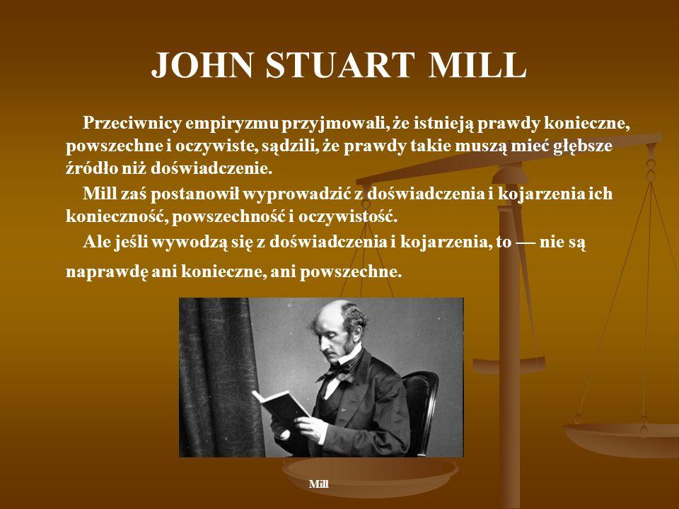JOHN STUART MILL Przeciwnicy empiryzmu przyjmowali, że istnieją prawdy konieczne, powszechne i oczywiste, sądzili, że prawdy takie muszą mieć głębsze