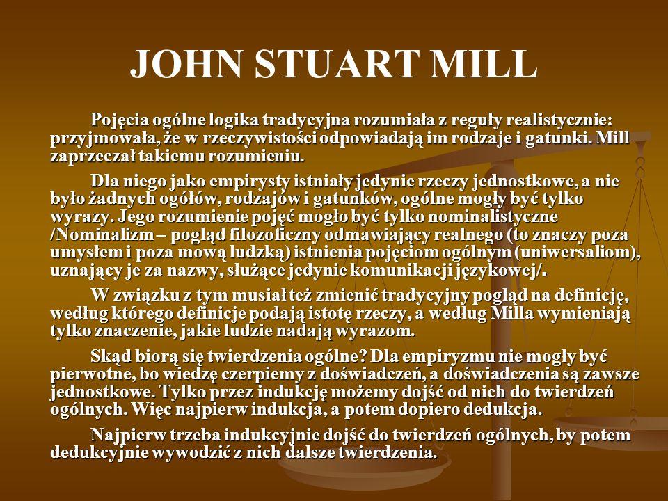 JOHN STUART MILL Pojęcia ogólne logika tradycyjna rozumiała z reguły realistycznie: przyjmowała, że w rzeczywistości odpowiadają im rodzaje i gatunki.