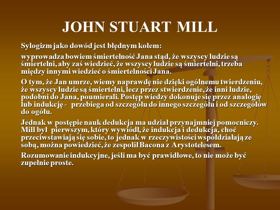 JOHN STUART MILL Sylogizm jako dowód jest błędnym kołem: wyprowadza bowiem śmiertelność Jana stąd, że wszyscy ludzie są śmiertelni, aby zaś wiedzieć,