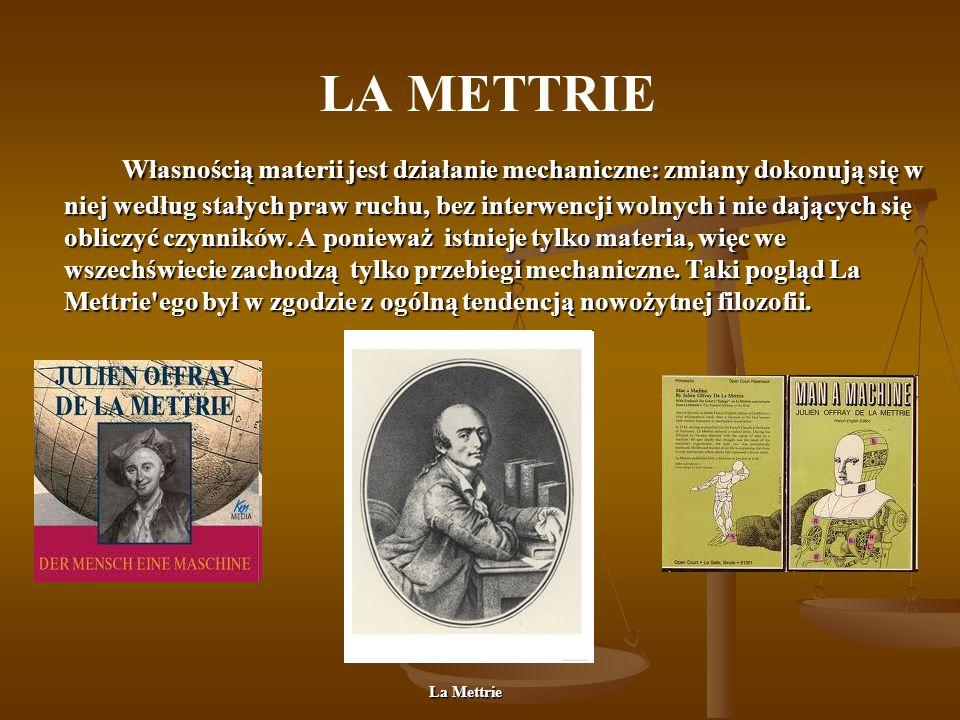LA METTRIE Własnością materii jest działanie mechaniczne: zmiany dokonują się w niej według stałych praw ruchu, bez interwencji wolnych i nie dających