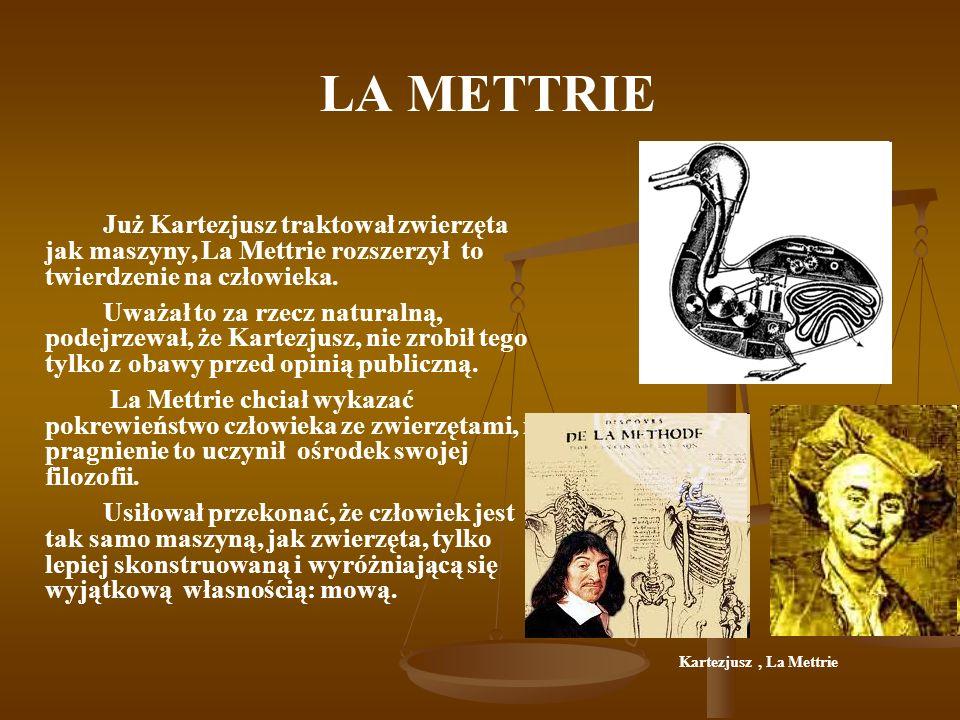 LA METTRIE Już Kartezjusz traktował zwierzęta jak maszyny, La Mettrie rozszerzył to twierdzenie na człowieka. Uważał to za rzecz naturalną, podejrzewa