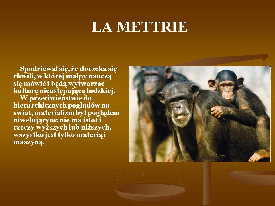 LA METTRIE Spodziewał się, że doczeka się chwili, w której małpy nauczą się mówić i będą wytwarzać kulturę nieustępującą ludzkiej. W przeciwieństwie d