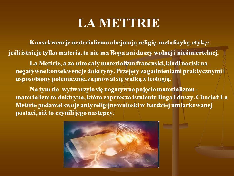 LA METTRIE Konsekwencje materializmu obejmują religię, metafizykę, etykę: jeśli istnieje tylko materia, to nie ma Boga ani duszy wolnej i nieśmierteln