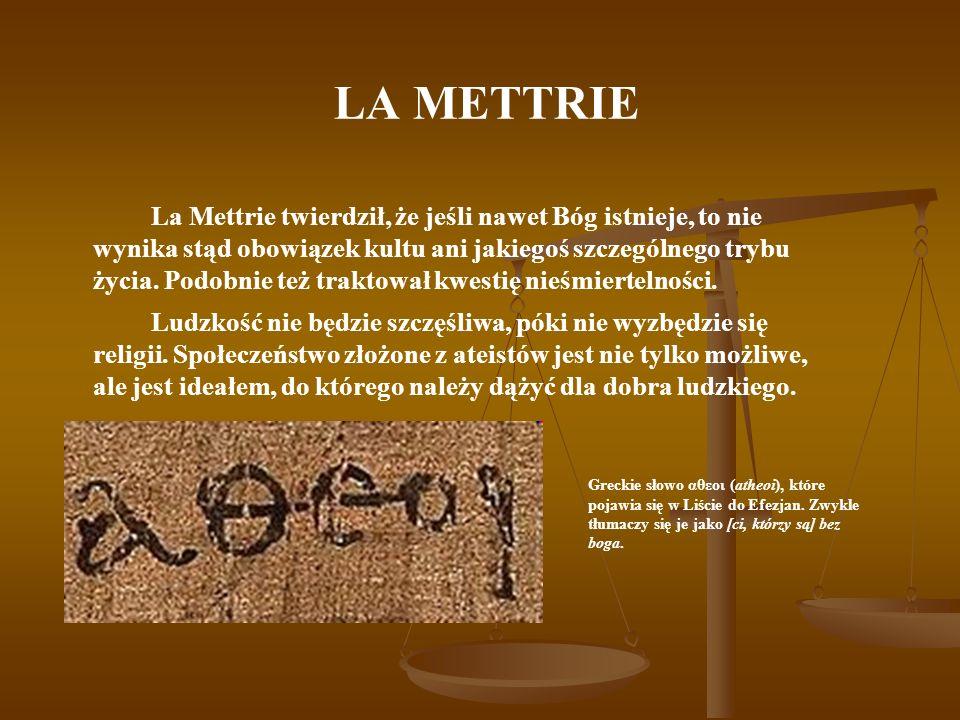 LA METTRIE La Mettrie twierdził, że jeśli nawet Bóg istnieje, to nie wynika stąd obowiązek kultu ani jakiegoś szczególnego trybu życia. Podobnie też t