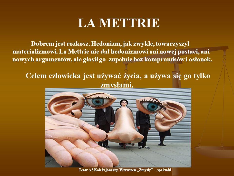 LA METTRIE Dobrem jest rozkosz. Hedonizm, jak zwykle, towarzyszył materializmowi. La Mettrie nie dał hedonizmowi ani nowej postaci, ani nowych argumen