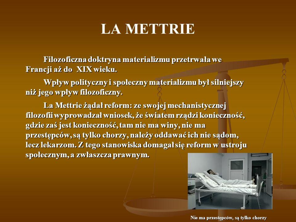 LA METTRIE Filozoficzna doktryna materializmu przetrwała we Francji aż do XIX wieku. Wpływ polityczny i społeczny materializmu był silniejszy niż jego