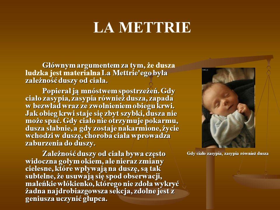 LA METTRIE Głównym argumentem za tym, La Mettrie'ego była zależność duszy od ciała. Głównym argumentem za tym, że dusza ludzka jest materialna La Mett