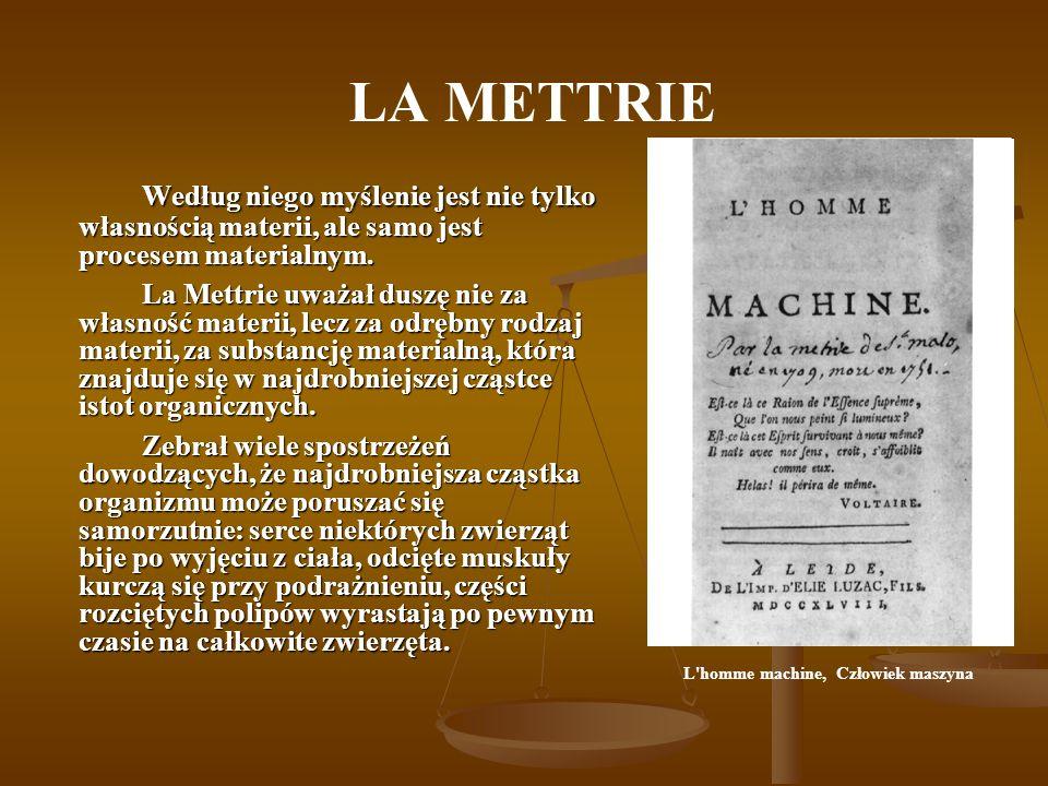 LA METTRIE Według niego myślenie jest nie tylko własnością materii, ale samo jest procesem materialnym. La Mettrie uważał duszę nie za własność materi