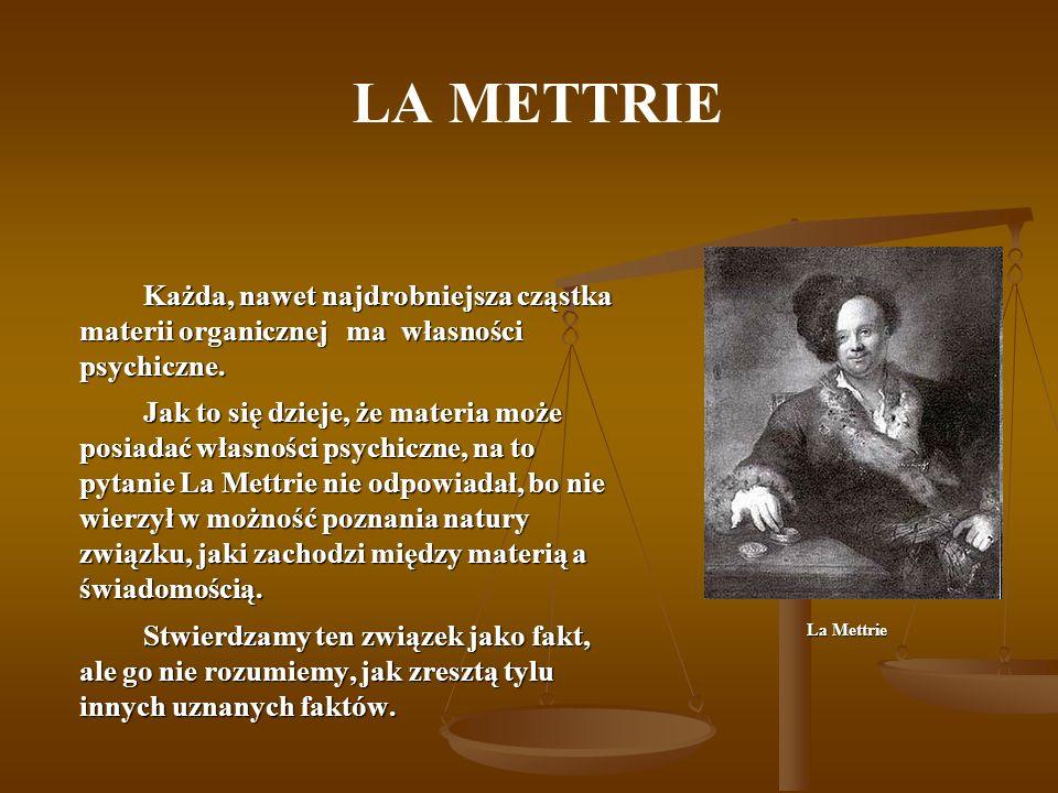 LA METTRIE Własnością materii jest działanie mechaniczne: zmiany dokonują się w niej według stałych praw ruchu, bez interwencji wolnych i nie dających się obliczyć czynników.