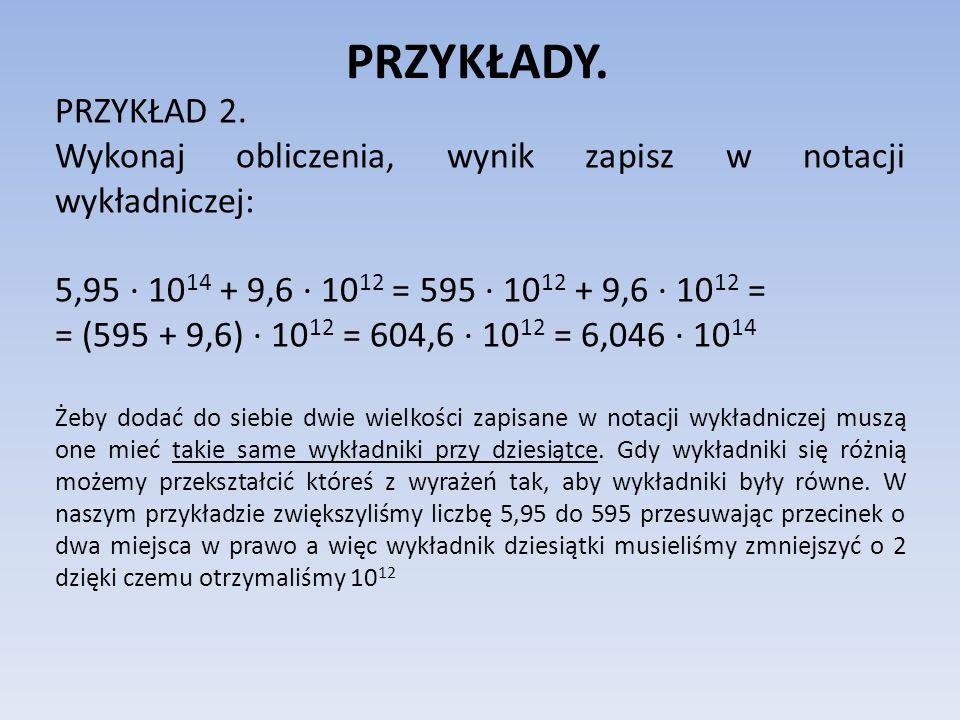 PRZYKŁADY. PRZYKŁAD 2. Wykonaj obliczenia, wynik zapisz w notacji wykładniczej: 5,95 10 14 + 9,6 10 12 = 595 10 12 + 9,6 10 12 = = (595 + 9,6) 10 12 =