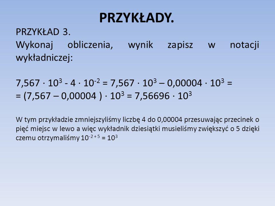 PRZYKŁADY. PRZYKŁAD 3. Wykonaj obliczenia, wynik zapisz w notacji wykładniczej: 7,567 10 3 - 4 10 -2 = 7,567 10 3 – 0,00004 10 3 = = (7,567 – 0,00004