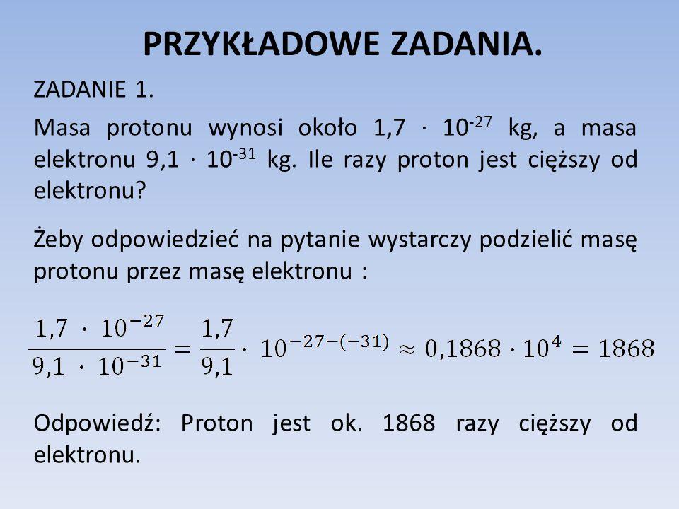 PRZYKŁADOWE ZADANIA. ZADANIE 1. Masa protonu wynosi około 1,7 10 -27 kg, a masa elektronu 9,1 10 -31 kg. Ile razy proton jest cięższy od elektronu? Że