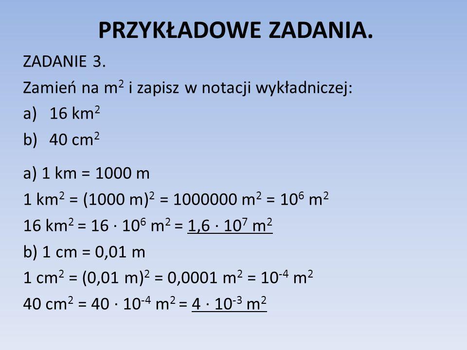 PRZYKŁADOWE ZADANIA. ZADANIE 3. Zamień na m 2 i zapisz w notacji wykładniczej: a)16 km 2 b)40 cm 2 a) 1 km = 1000 m 1 km 2 = (1000 m) 2 = 1000000 m 2
